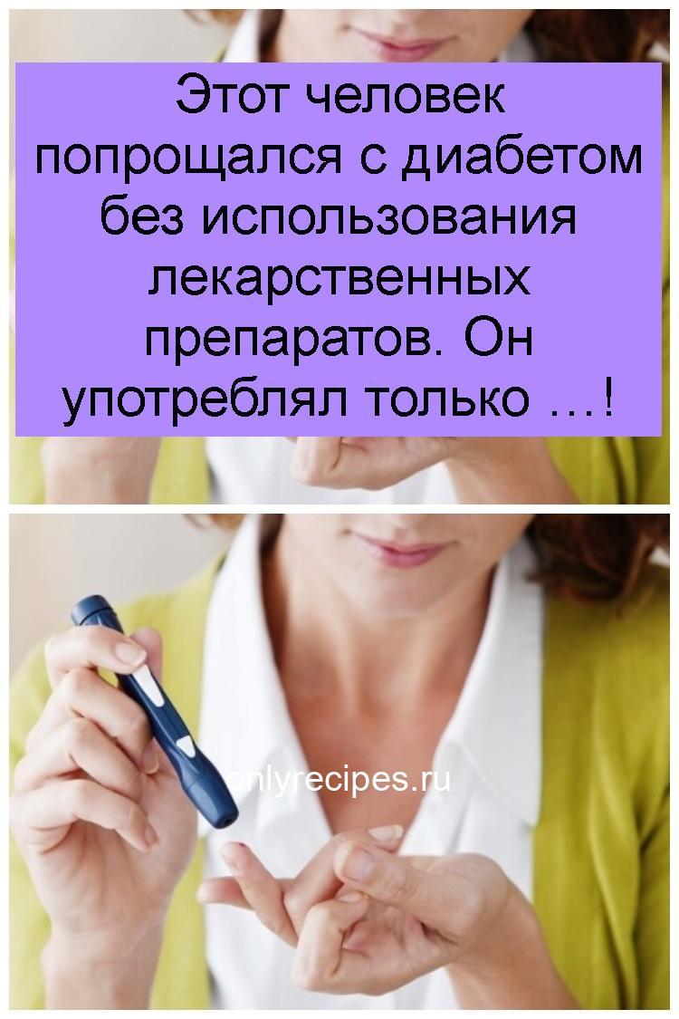 Этот человек попрощался с диабетом без использования лекарственных препаратов. Он употреблял только … 4
